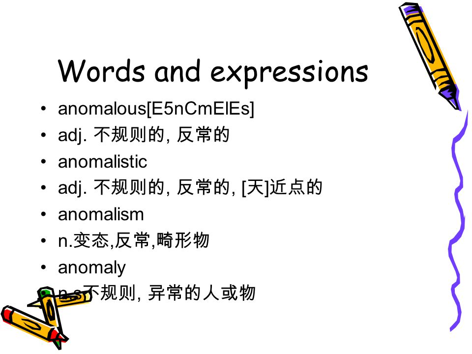 Words and expressions anomalous[E5nCmElEs] adj. 不规则的, 反常的 anomalistic adj. 不规则的, 反常的, [ 天 ] 近点的 anomalism n. 变态, 反常, 畸形物 anomaly n.s 不规则, 异常的人或物