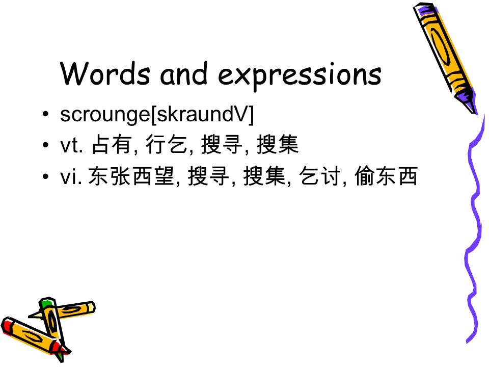 Words and expressions scrounge[skraundV] vt. 占有, 行乞, 搜寻, 搜集 vi. 东张西望, 搜寻, 搜集, 乞讨, 偷东西