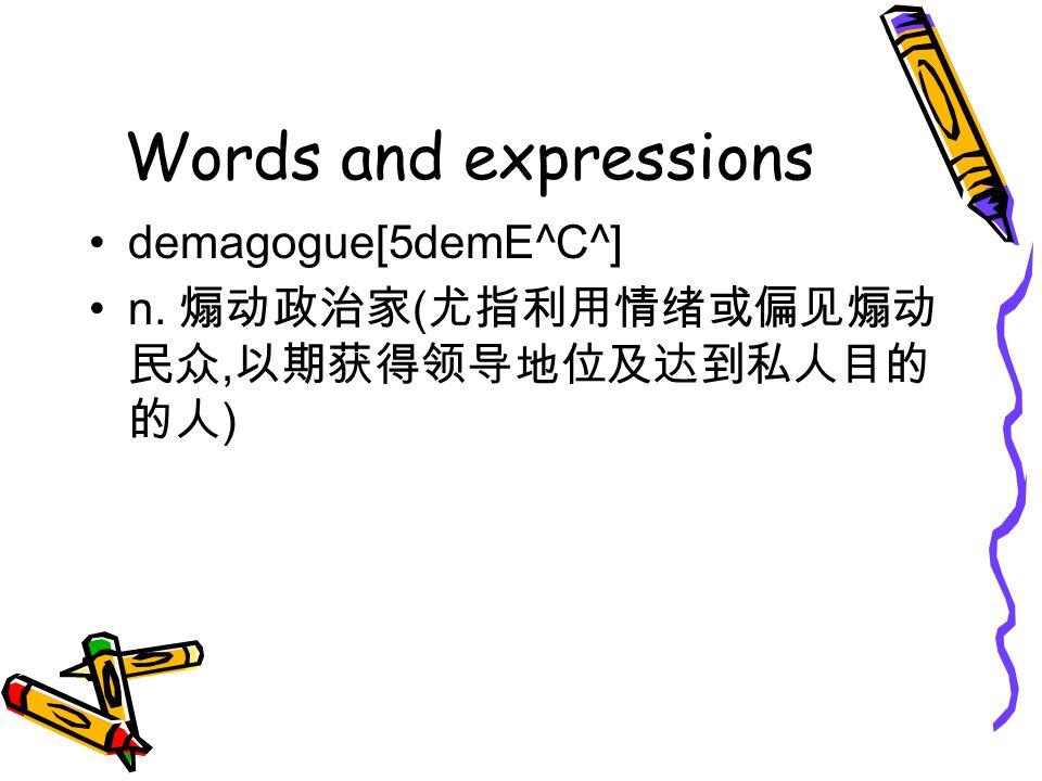 Words and expressions demagogue[5demE^C^] n. 煽动政治家 ( 尤指利用情绪或偏见煽动 民众, 以期获得领导地位及达到私人目的 的人 )