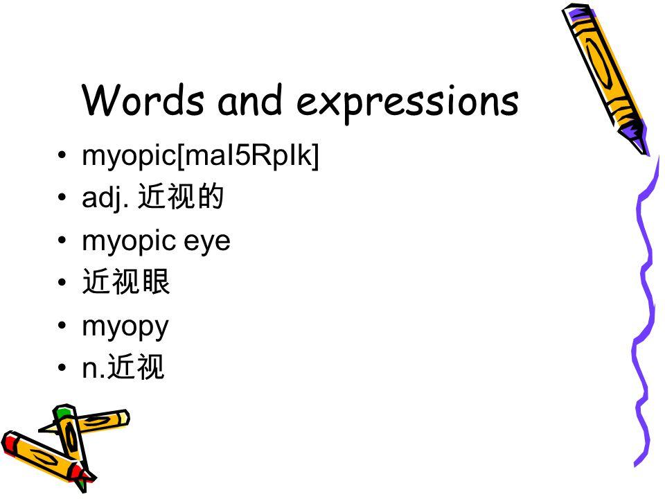 Words and expressions myopic[maI5RpIk] adj. 近视的 myopic eye 近视眼 myopy n. 近视