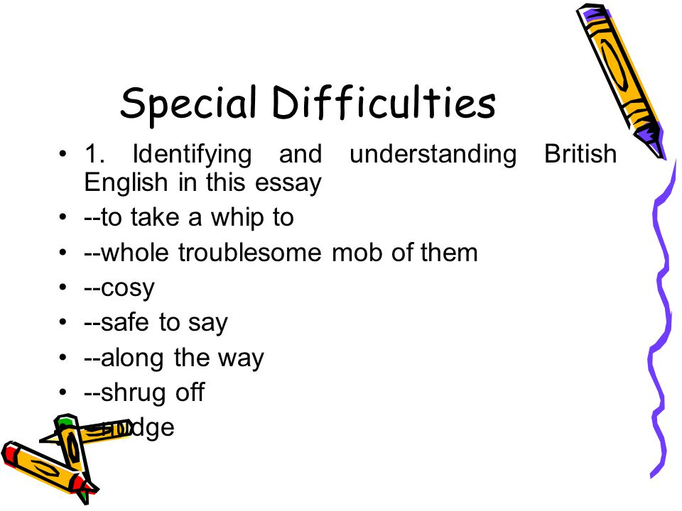 Special Difficulties 1. Identifying and understanding British English in this essay --to take a whip to --whole troublesome mob of them --cosy --safe