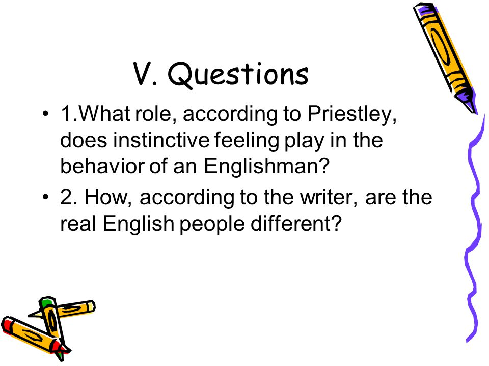 V. Questions 1.What role, according to Priestley, does instinctive feeling play in the behavior of an Englishman? 2. How, according to the writer, are