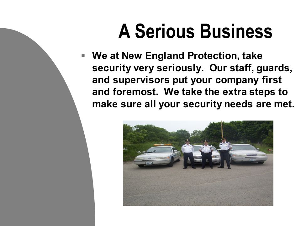 Your business is our Priority  Our Mission is To serve our customers by applying our extensive knowledge and experience in all phases of the security industry while achieving and maintaining complete customer satisfaction.  At New England Protection Services, we offer our clients prompt, professional and affordable service on all types of security projects.