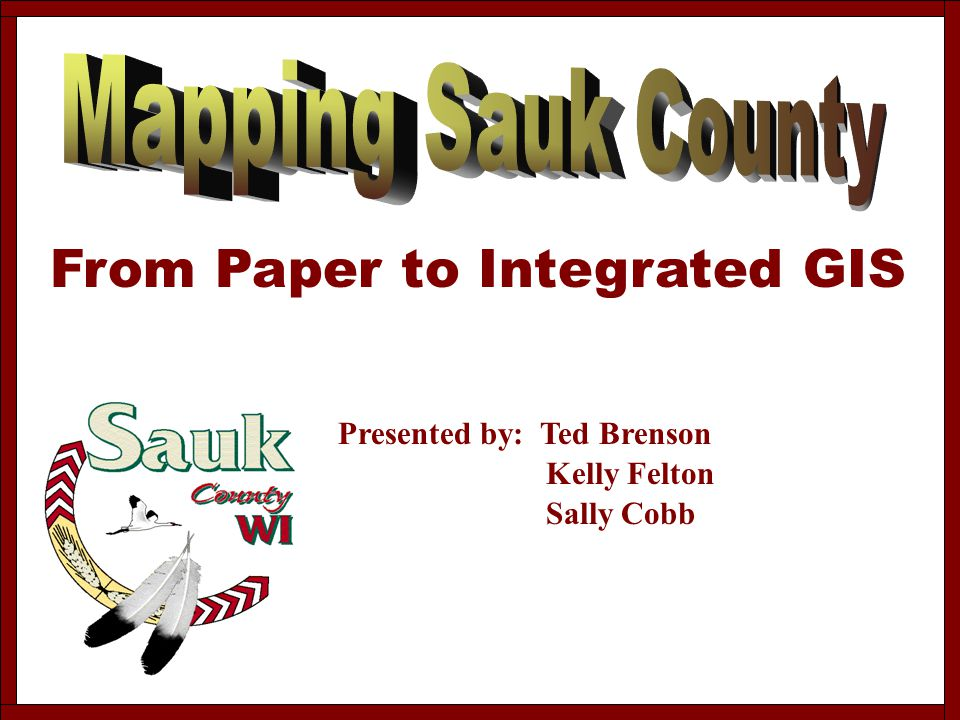 From Paper to Integrated GIS Presented by: Ted Brenson Kelly Felton Sally Cobb