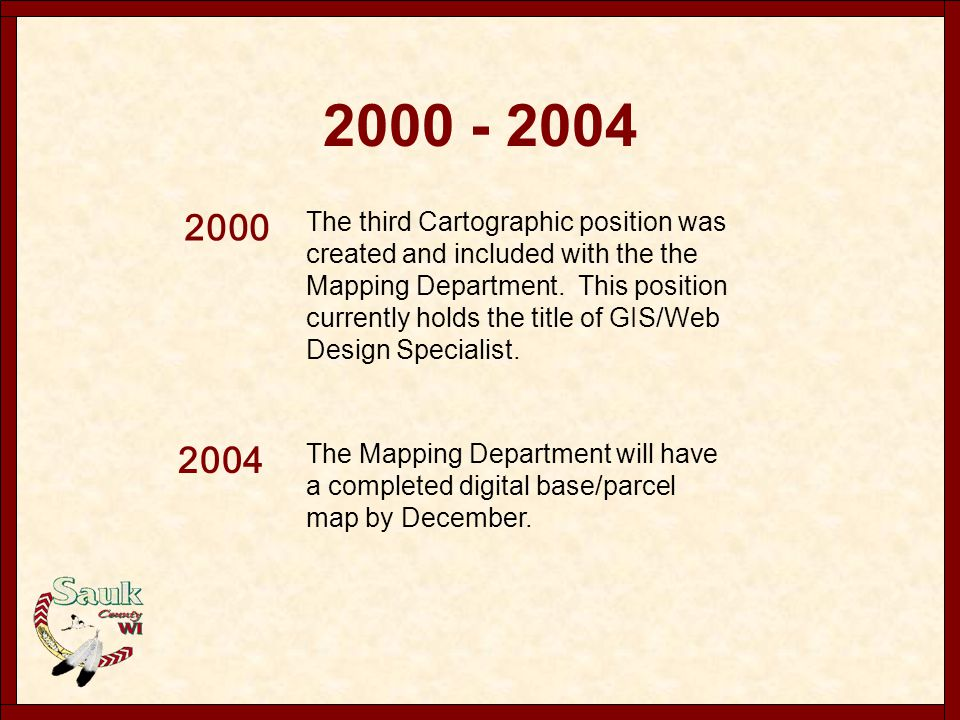2000 - 2004 2000 The third Cartographic position was created and included with the the Mapping Department. This position currently holds the title of