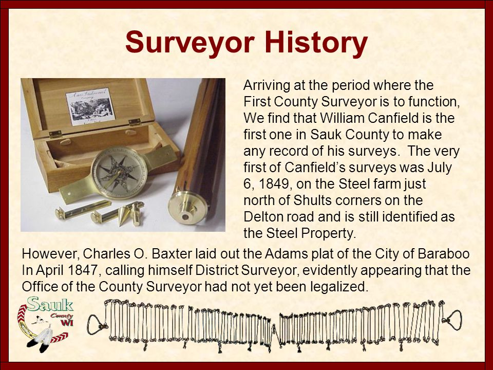Surveyor History Arriving at the period where the First County Surveyor is to function, We find that William Canfield is the first one in Sauk County