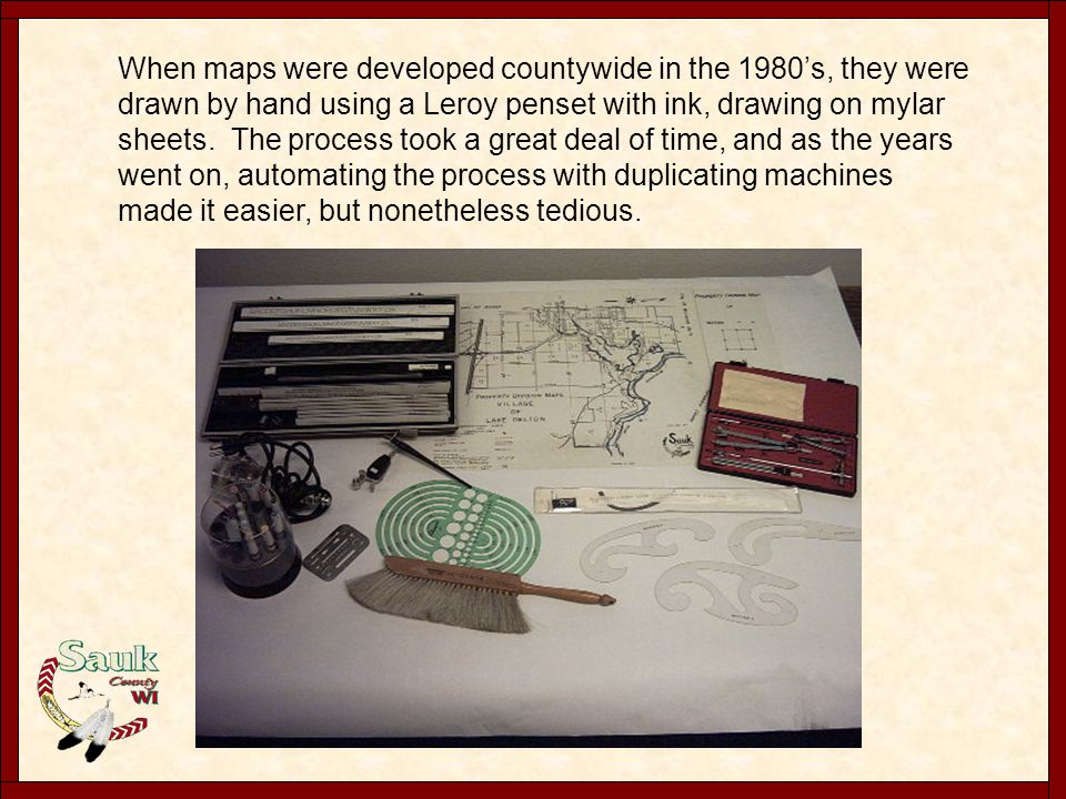 When maps were developed countywide in the 1980's, they were drawn by hand using a Leroy penset with ink, drawing on mylar sheets. The process took a