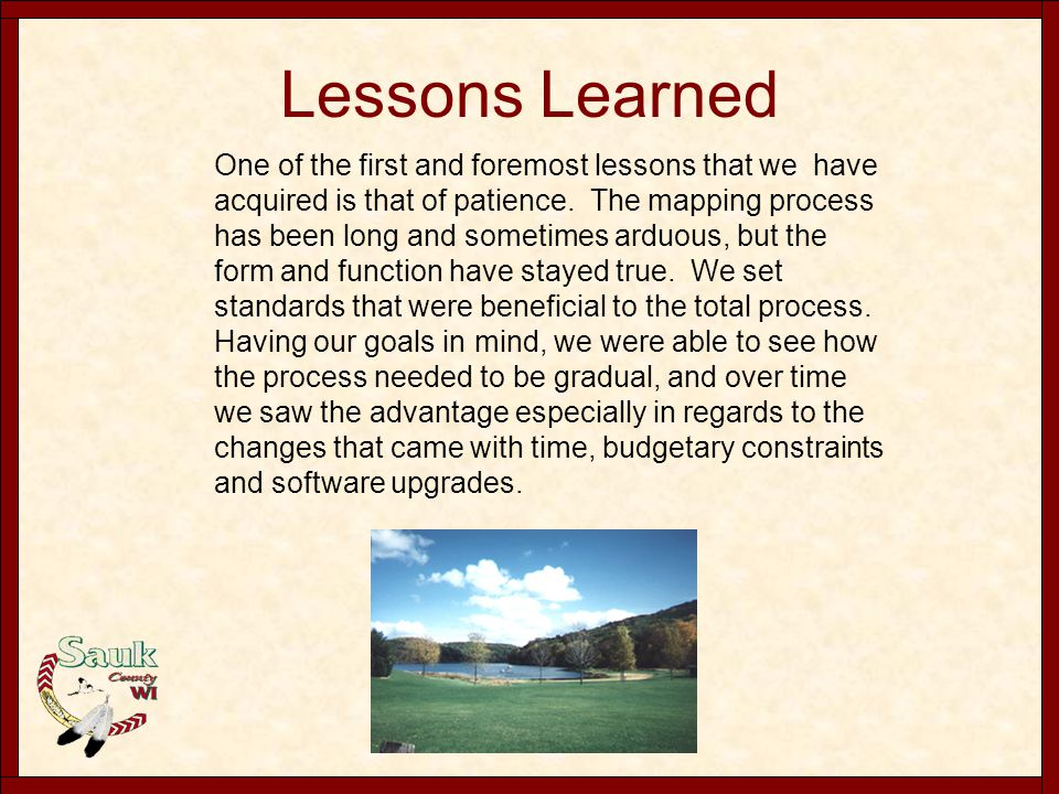 Lessons Learned One of the first and foremost lessons that we have acquired is that of patience. The mapping process has been long and sometimes arduo