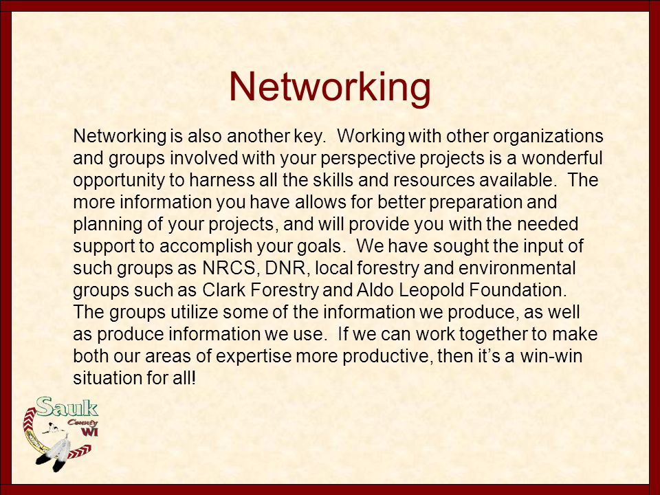Networking Networking is also another key. Working with other organizations and groups involved with your perspective projects is a wonderful opportun
