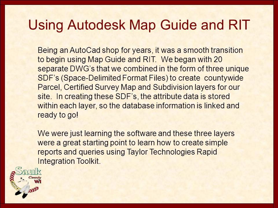 Using Autodesk Map Guide and RIT Being an AutoCad shop for years, it was a smooth transition to begin using Map Guide and RIT. We began with 20 separa