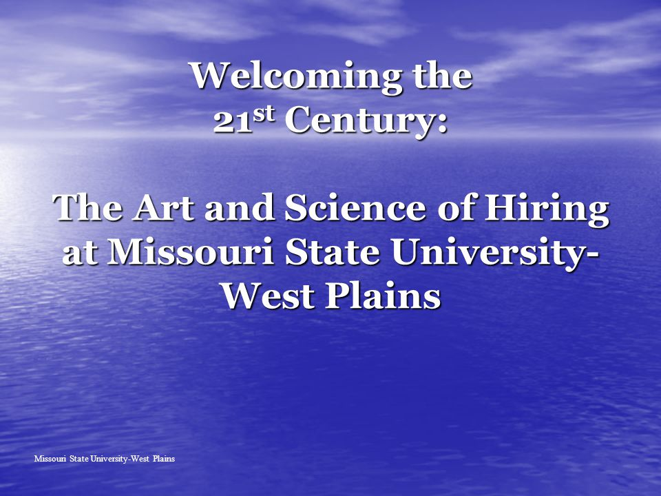 Welcoming the 21 st Century: The Art and Science of Hiring at Missouri State University- West Plains Missouri State University-West Plains