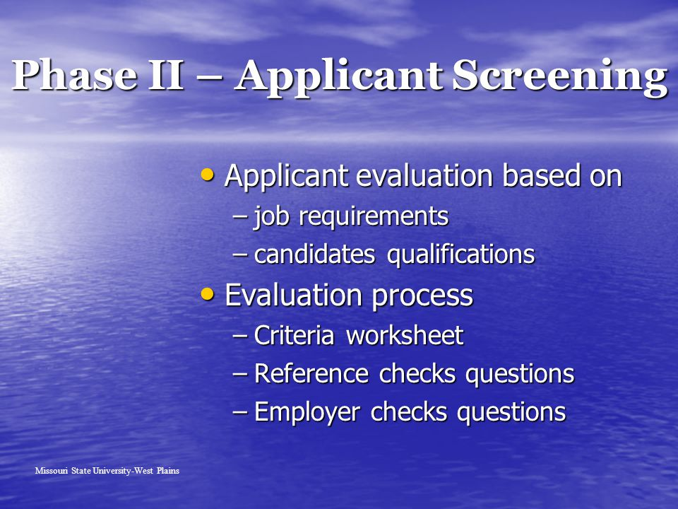 Phase II – Applicant Screening Missouri State University-West Plains Applicant evaluation based on Applicant evaluation based on –job requirements –candidates qualifications Evaluation process Evaluation process –Criteria worksheet –Reference checks questions –Employer checks questions