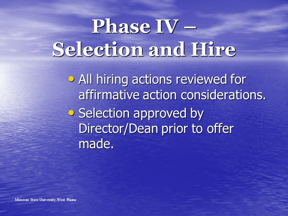 Phase IV – Selection and Hire Missouri State University-West Plains All hiring actions reviewed for affirmative action considerations.