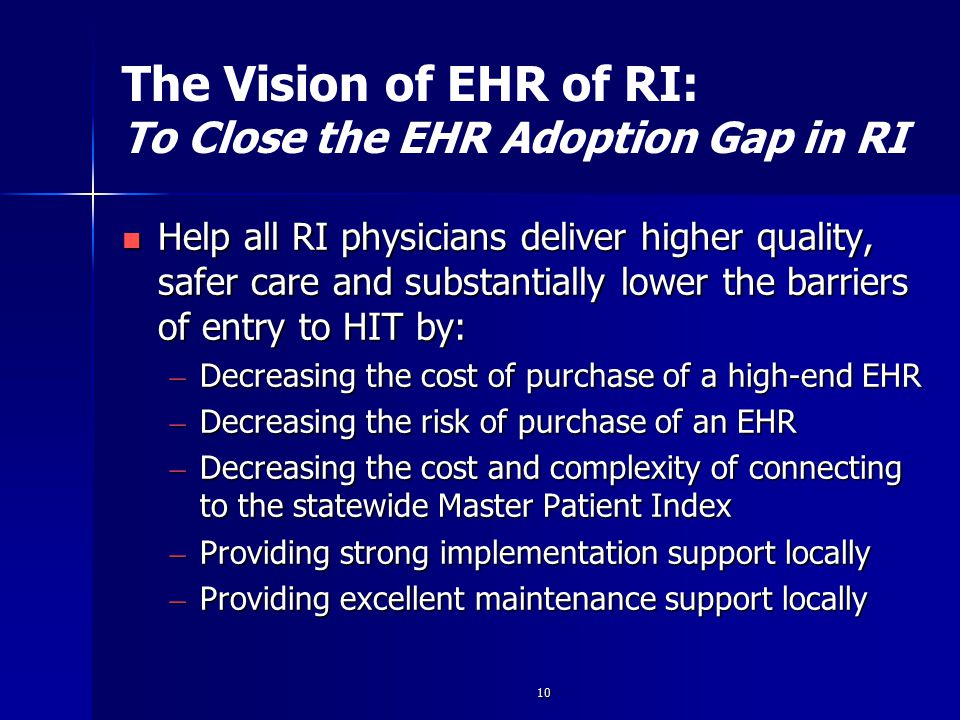 10 The Vision of EHR of RI: To Close the EHR Adoption Gap in RI Help all RI physicians deliver higher quality, safer care and substantially lower the barriers of entry to HIT by: Help all RI physicians deliver higher quality, safer care and substantially lower the barriers of entry to HIT by: – Decreasing the cost of purchase of a high-end EHR – Decreasing the risk of purchase of an EHR – Decreasing the cost and complexity of connecting to the statewide Master Patient Index – Providing strong implementation support locally – Providing excellent maintenance support locally