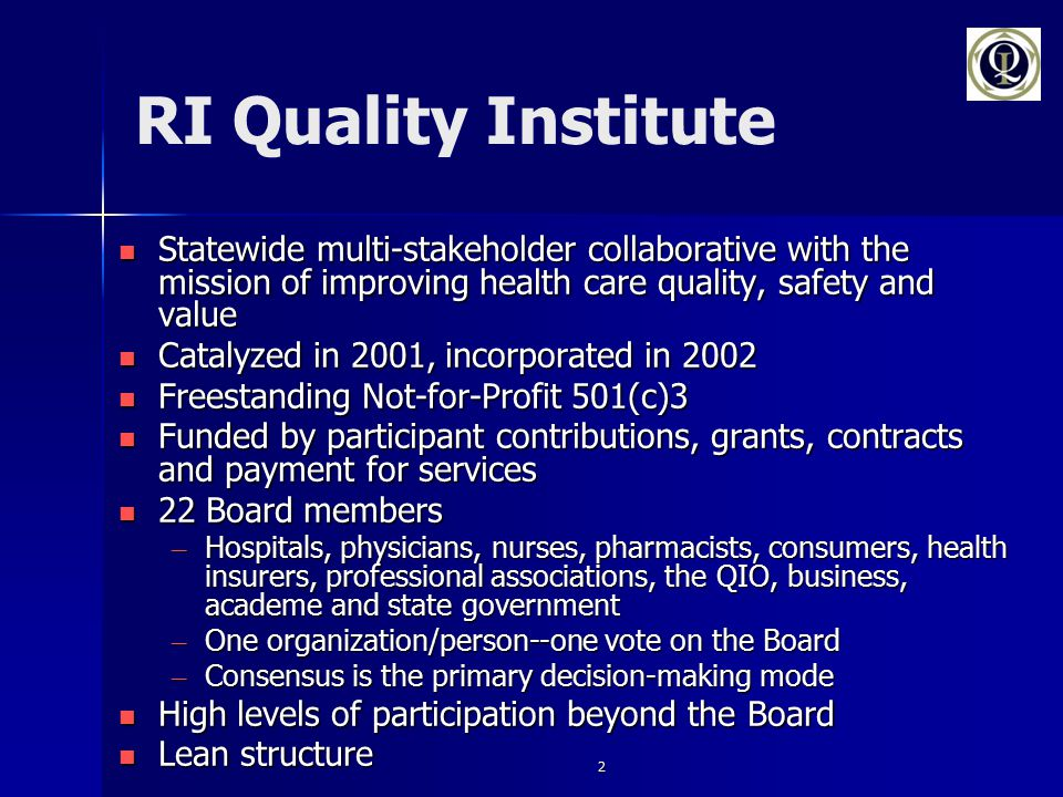 2 RI Quality Institute Statewide multi-stakeholder collaborative with the mission of improving health care quality, safety and value Statewide multi-stakeholder collaborative with the mission of improving health care quality, safety and value Catalyzed in 2001, incorporated in 2002 Catalyzed in 2001, incorporated in 2002 Freestanding Not-for-Profit 501(c)3 Freestanding Not-for-Profit 501(c)3 Funded by participant contributions, grants, contracts and payment for services Funded by participant contributions, grants, contracts and payment for services 22 Board members 22 Board members – Hospitals, physicians, nurses, pharmacists, consumers, health insurers, professional associations, the QIO, business, academe and state government – One organization/person--one vote on the Board – Consensus is the primary decision-making mode High levels of participation beyond the Board High levels of participation beyond the Board Lean structure Lean structure