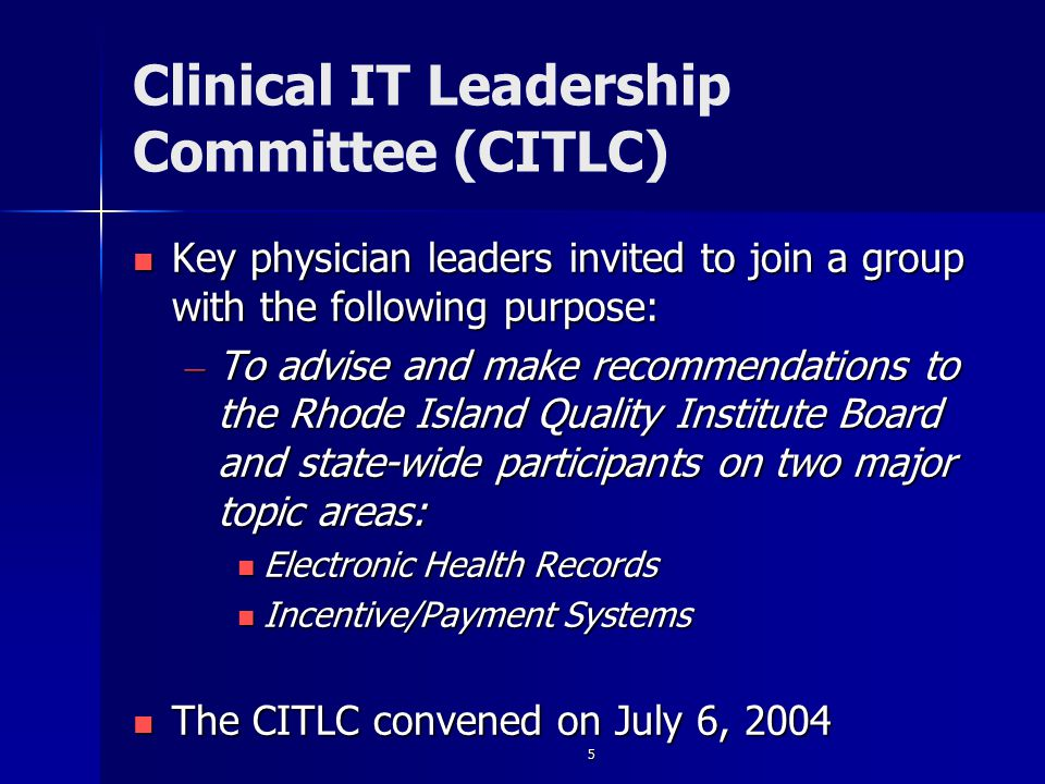 5 Clinical IT Leadership Committee (CITLC) Key physician leaders invited to join a group with the following purpose: Key physician leaders invited to join a group with the following purpose: – To advise and make recommendations to the Rhode Island Quality Institute Board and state-wide participants on two major topic areas: Electronic Health Records Electronic Health Records Incentive/Payment Systems Incentive/Payment Systems The CITLC convened on July 6, 2004 The CITLC convened on July 6, 2004