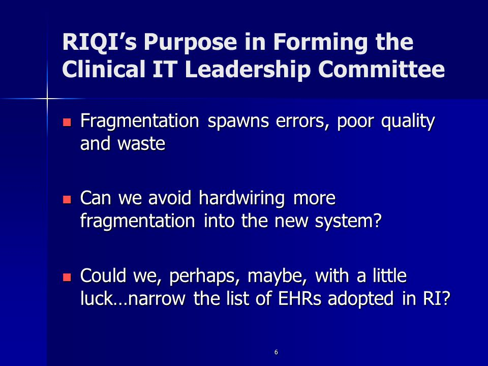 6 RIQI's Purpose in Forming the Clinical IT Leadership Committee Fragmentation spawns errors, poor quality and waste Fragmentation spawns errors, poor quality and waste Can we avoid hardwiring more fragmentation into the new system.