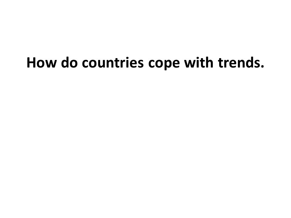 How do countries cope with trends.