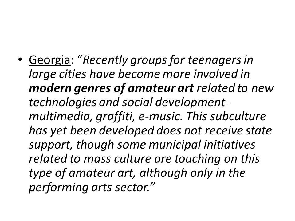 Georgia: Recently groups for teenagers in large cities have become more involved in modern genres of amateur art related to new technologies and social development - multimedia, graffiti, e-music.