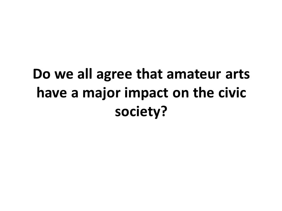 Do we all agree that amateur arts have a major impact on the civic society