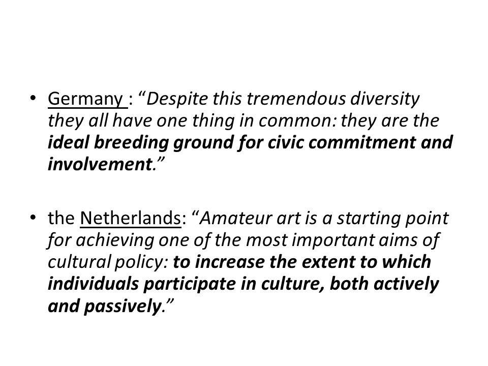Germany : Despite this tremendous diversity they all have one thing in common: they are the ideal breeding ground for civic commitment and involvement. the Netherlands: Amateur art is a starting point for achieving one of the most important aims of cultural policy: to increase the extent to which individuals participate in culture, both actively and passively.