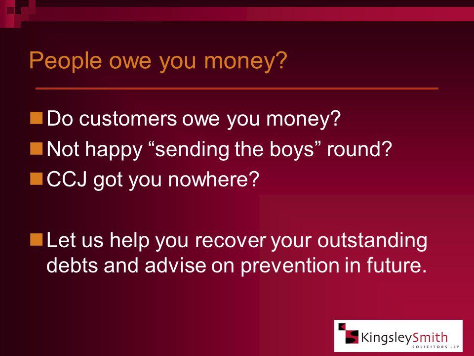 People owe you money. Do customers owe you money.