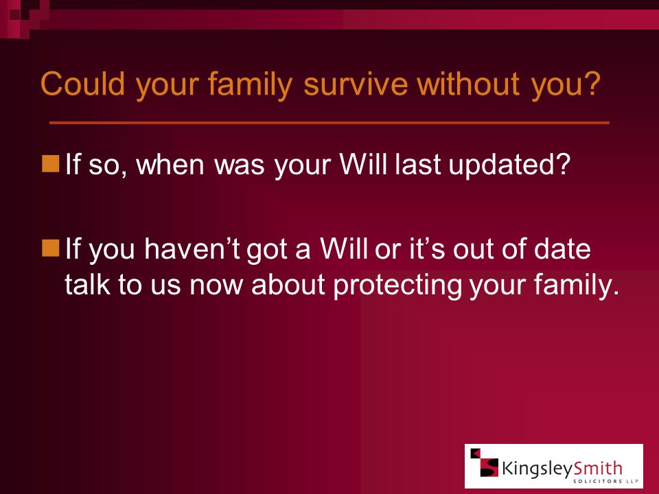 Could your family survive without you. If so, when was your Will last updated.