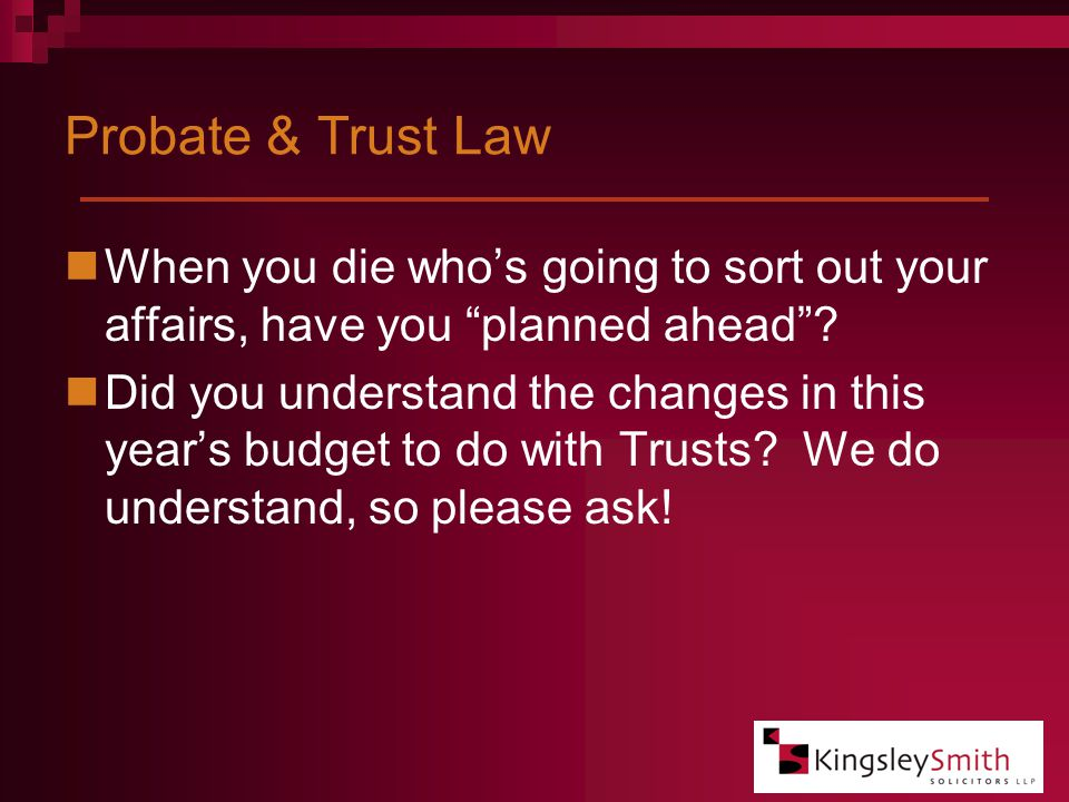 Probate & Trust Law When you die who's going to sort out your affairs, have you planned ahead .