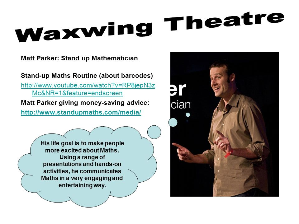 Matt Parker: Stand up Mathematician Stand-up Maths Routine (about barcodes) http://www.youtube.com/watch v=RP8jepN3z Mc&NR=1&feature=endscreen Matt Parker giving money-saving advice: http://www.standupmaths.com/media/ His life goal is to make people more excited about Maths.
