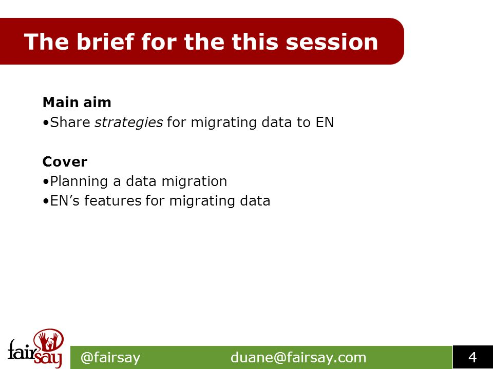 The brief for the this session Main aim Share strategies for migrating data to EN Cover Planning a data migration EN's features for migrating data @fairsay duane@fairsay.com 4