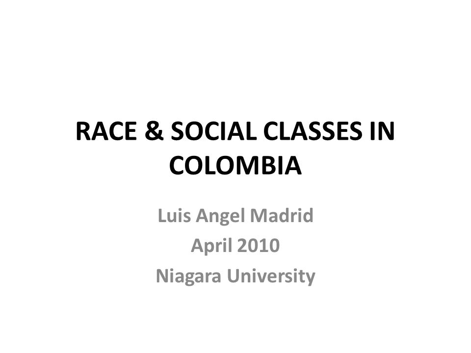 RACE & SOCIAL CLASSES IN COLOMBIA Luis Angel Madrid April 2010 Niagara University