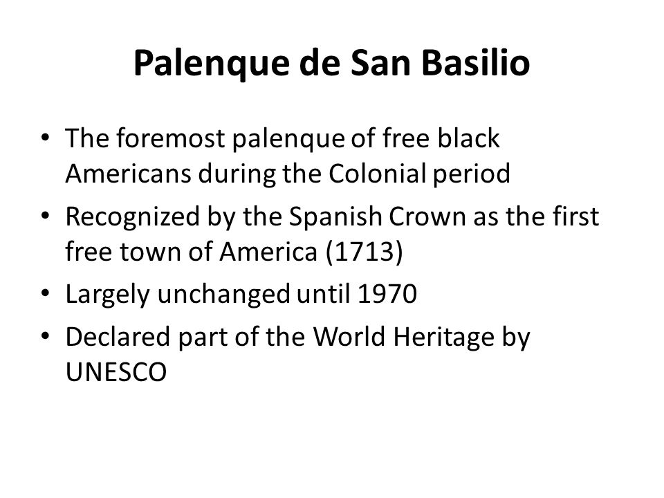 Palenque de San Basilio The foremost palenque of free black Americans during the Colonial period Recognized by the Spanish Crown as the first free town of America (1713) Largely unchanged until 1970 Declared part of the World Heritage by UNESCO