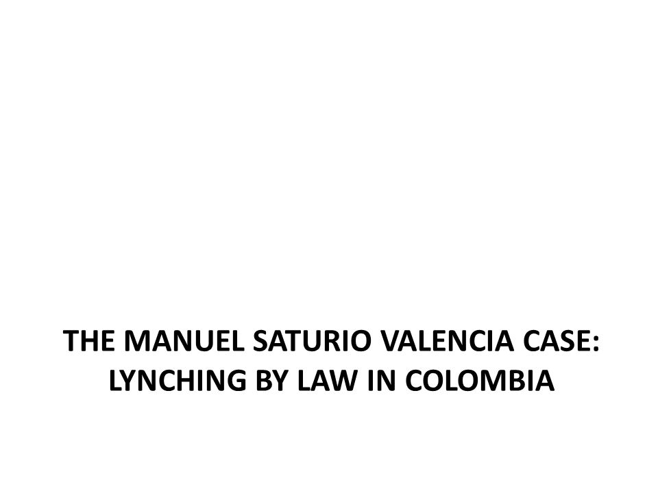 THE MANUEL SATURIO VALENCIA CASE: LYNCHING BY LAW IN COLOMBIA