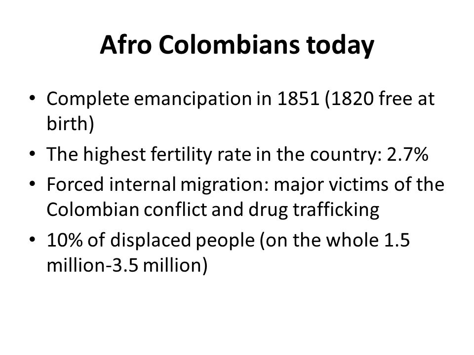 Afro Colombians today Complete emancipation in 1851 (1820 free at birth) The highest fertility rate in the country: 2.7% Forced internal migration: major victims of the Colombian conflict and drug trafficking 10% of displaced people (on the whole 1.5 million-3.5 million)