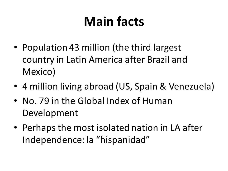 Main facts Population 43 million (the third largest country in Latin America after Brazil and Mexico) 4 million living abroad (US, Spain & Venezuela) No.