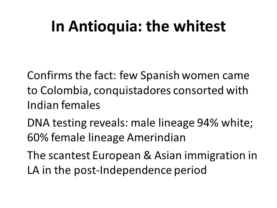 In Antioquia: the whitest Confirms the fact: few Spanish women came to Colombia, conquistadores consorted with Indian females DNA testing reveals: male lineage 94% white; 60% female lineage Amerindian The scantest European & Asian immigration in LA in the post-Independence period