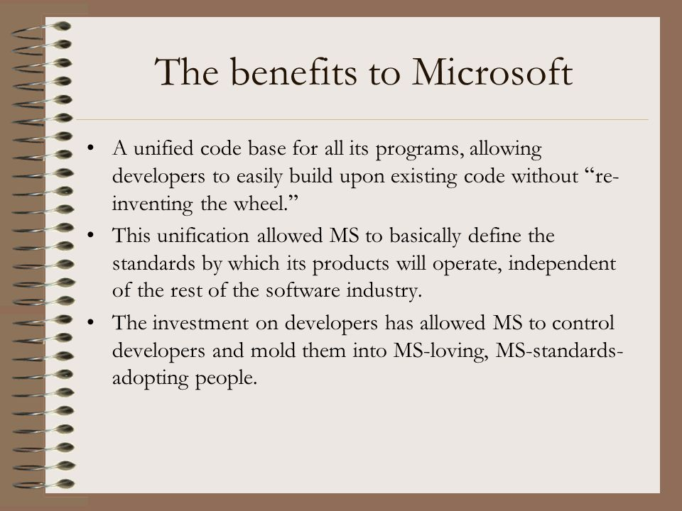 """The benefits to Microsoft A unified code base for all its programs, allowing developers to easily build upon existing code without """" re- inventing the"""