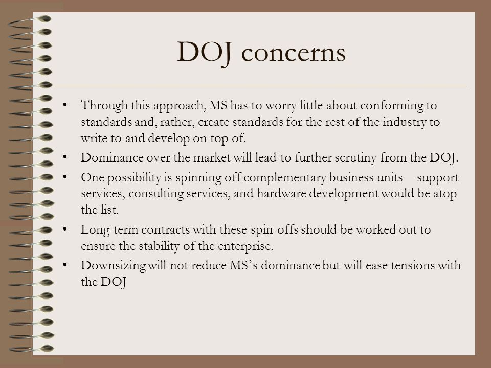 DOJ concerns Through this approach, MS has to worry little about conforming to standards and, rather, create standards for the rest of the industry to write to and develop on top of.