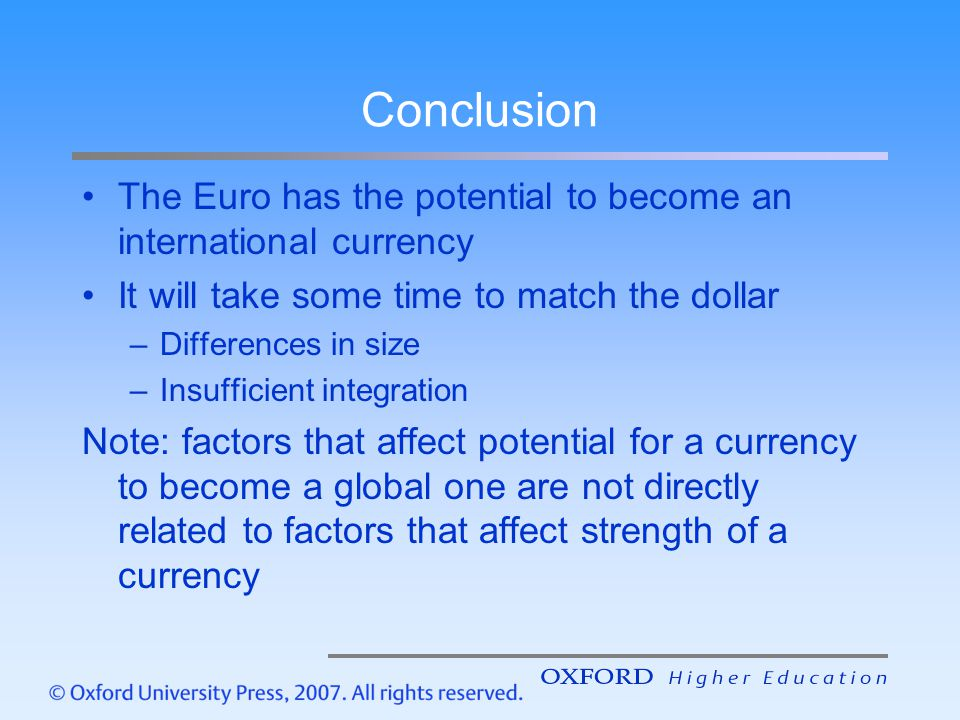 Conclusion The Euro has the potential to become an international currency It will take some time to match the dollar –Differences in size –Insufficien