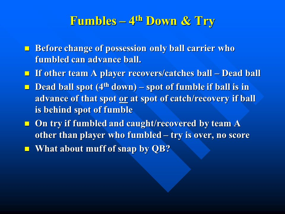 Fumbles – 4 th Down & Try Before change of possession only ball carrier who fumbled can advance ball. Before change of possession only ball carrier wh