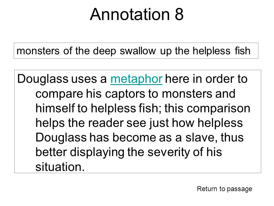 Annotation 8 Douglass uses a metaphor here in order to compare his captors to monsters and himself to helpless fish; this comparison helps the reader see just how helpless Douglass has become as a slave, thus better displaying the severity of his situation.metaphor Return to passage monsters of the deep swallow up the helpless fish