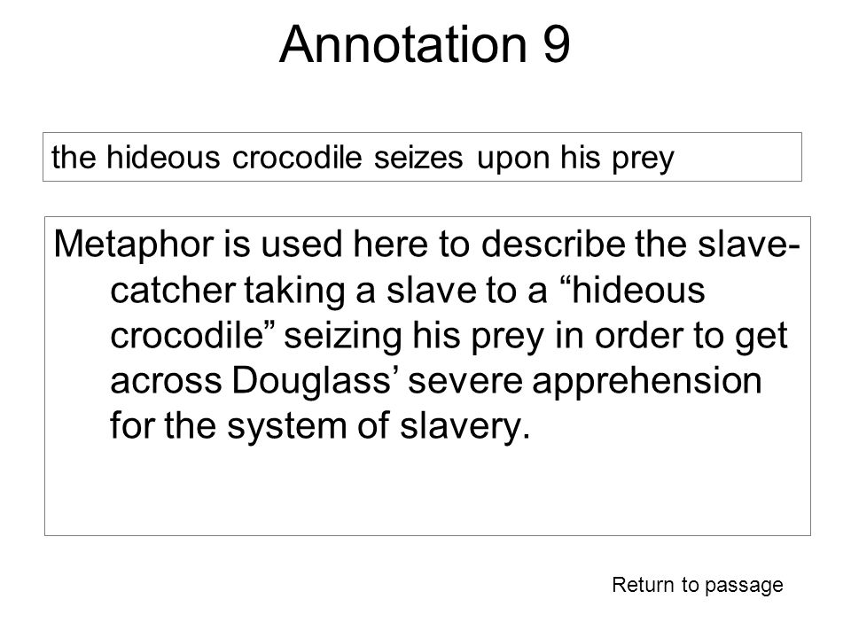 Annotation 9 Metaphor is used here to describe the slave- catcher taking a slave to a hideous crocodile seizing his prey in order to get across Douglass' severe apprehension for the system of slavery.