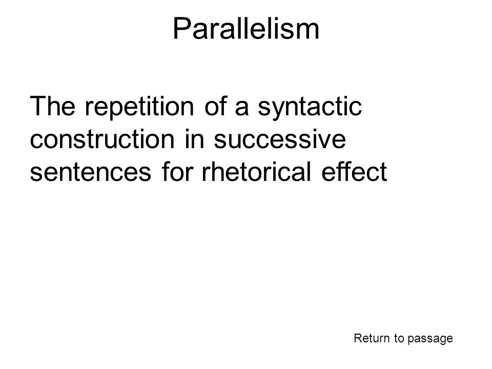 Parallelism Return to passage The repetition of a syntactic construction in successive sentences for rhetorical effect