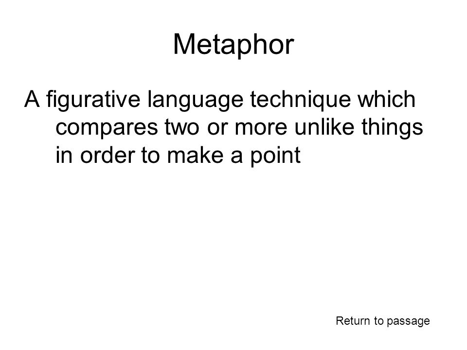 Metaphor A figurative language technique which compares two or more unlike things in order to make a point Return to passage