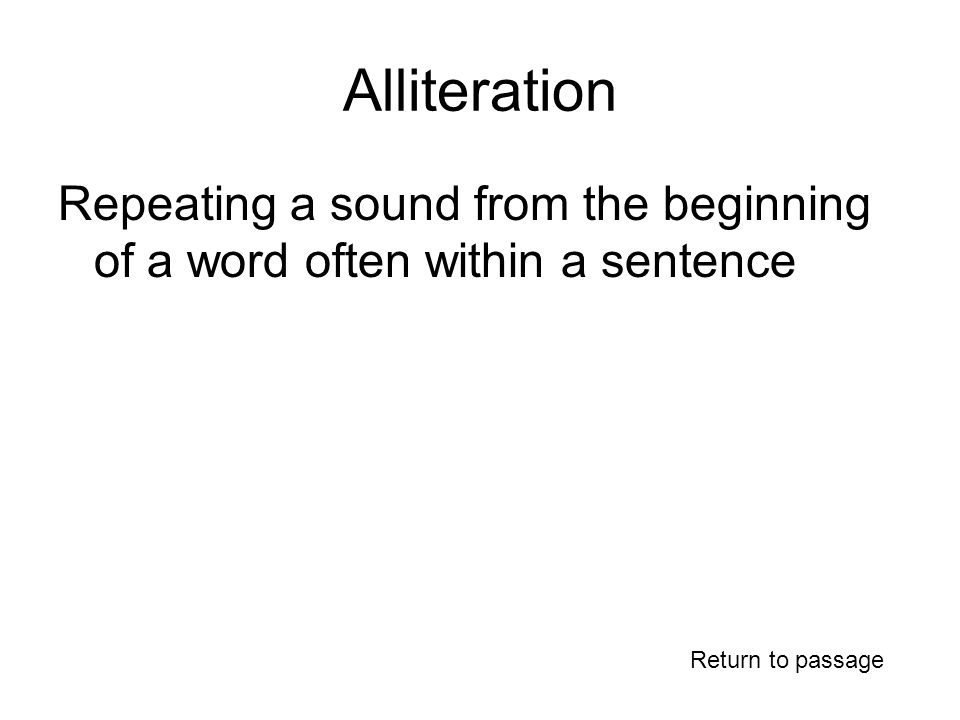 Alliteration Repeating a sound from the beginning of a word often within a sentence Return to passage
