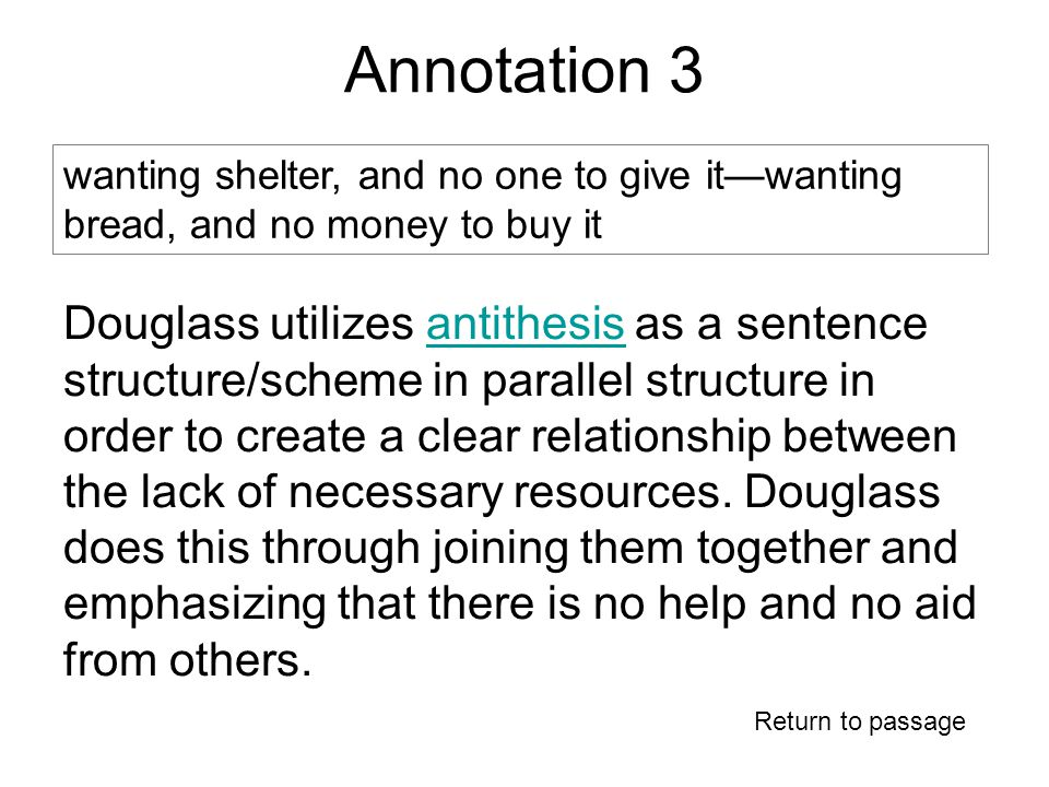 Annotation 3 Return to passage wanting shelter, and no one to give it—wanting bread, and no money to buy it Douglass utilizes antithesis as a sentence structure/scheme in parallel structure in order to create a clear relationship between the lack of necessary resources.
