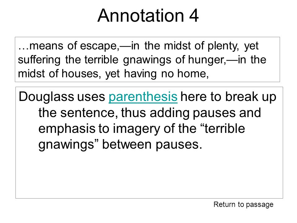 Annotation 4 Douglass uses parenthesis here to break up the sentence, thus adding pauses and emphasis to imagery of the terrible gnawings between pauses.parenthesis Return to passage …means of escape,—in the midst of plenty, yet suffering the terrible gnawings of hunger,—in the midst of houses, yet having no home,