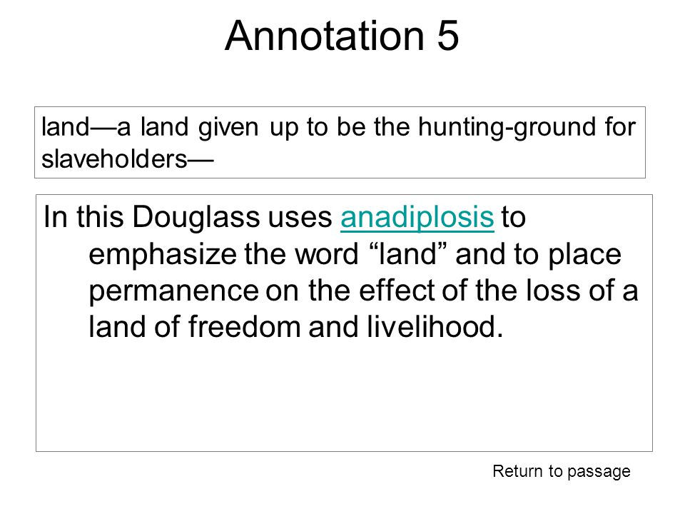 Annotation 5 In this Douglass uses anadiplosis to emphasize the word land and to place permanence on the effect of the loss of a land of freedom and livelihood.anadiplosis Return to passage land—a land given up to be the hunting-ground for slaveholders—