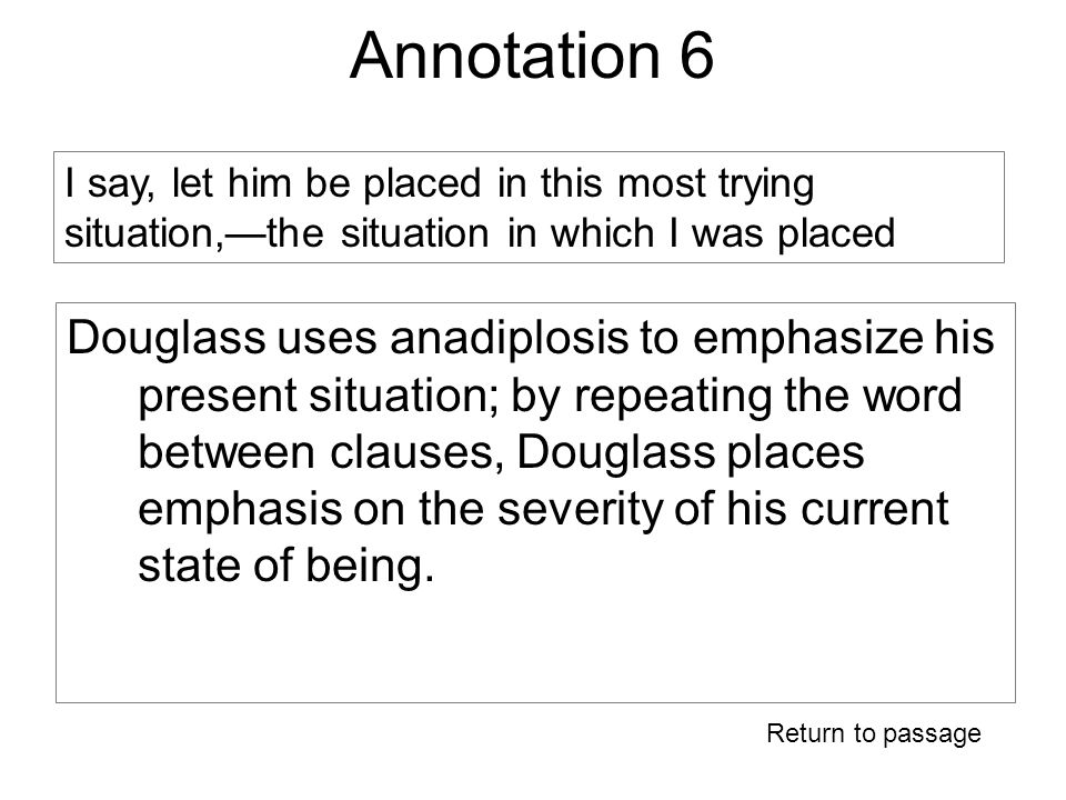Annotation 6 Douglass uses anadiplosis to emphasize his present situation; by repeating the word between clauses, Douglass places emphasis on the severity of his current state of being.