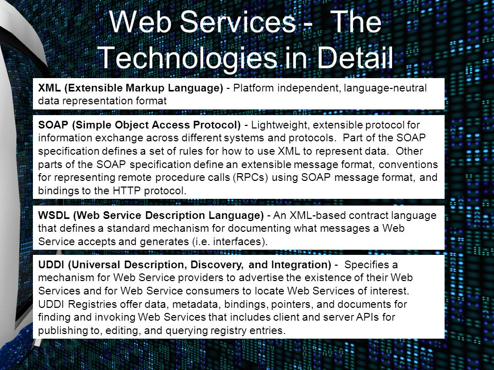Web Services - The Technologies in Detail XML (Extensible Markup Language) - Platform independent, language-neutral data representation format SOAP (S